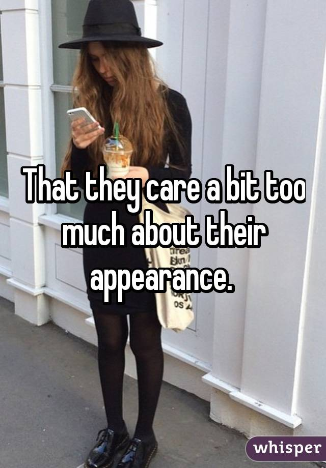 That they care a bit too much about their appearance.