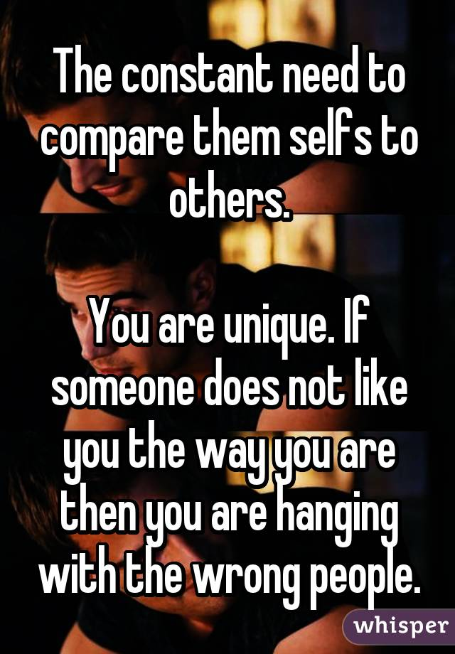 The constant need to compare them selfs to others. You are unique. If someone does not like you the way you are then you are hanging with the wrong people.