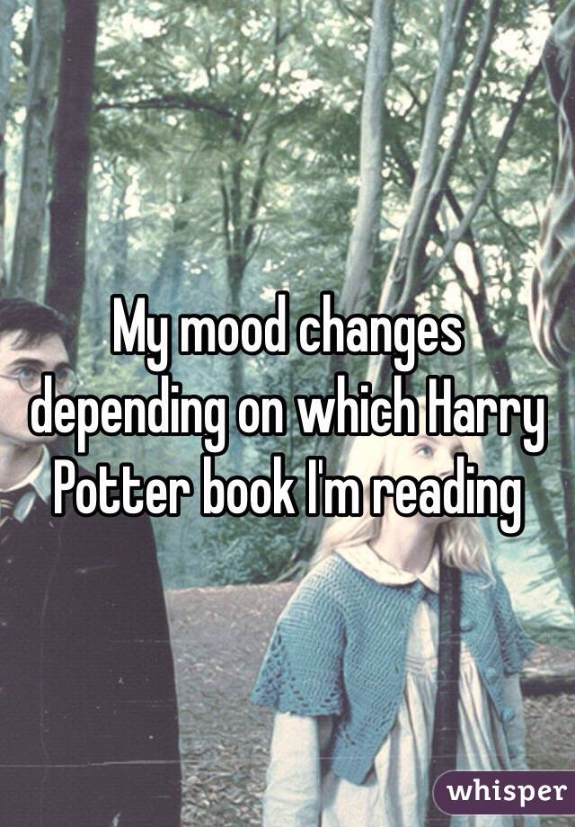 My mood changes depending on which Harry Potter book I'm reading