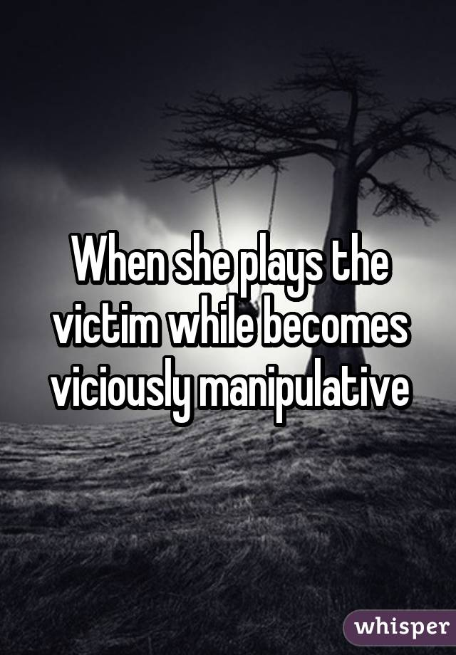 When she plays the victim while becomes viciously manipulative