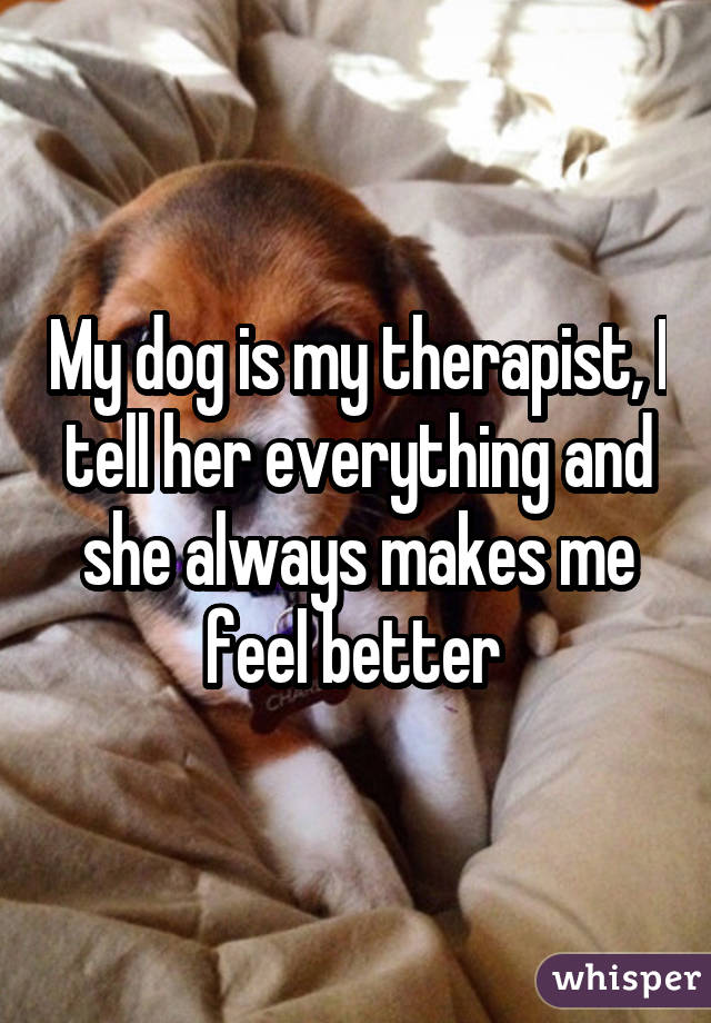 My dog is my therapist, I tell her everything and she always makes me feel better