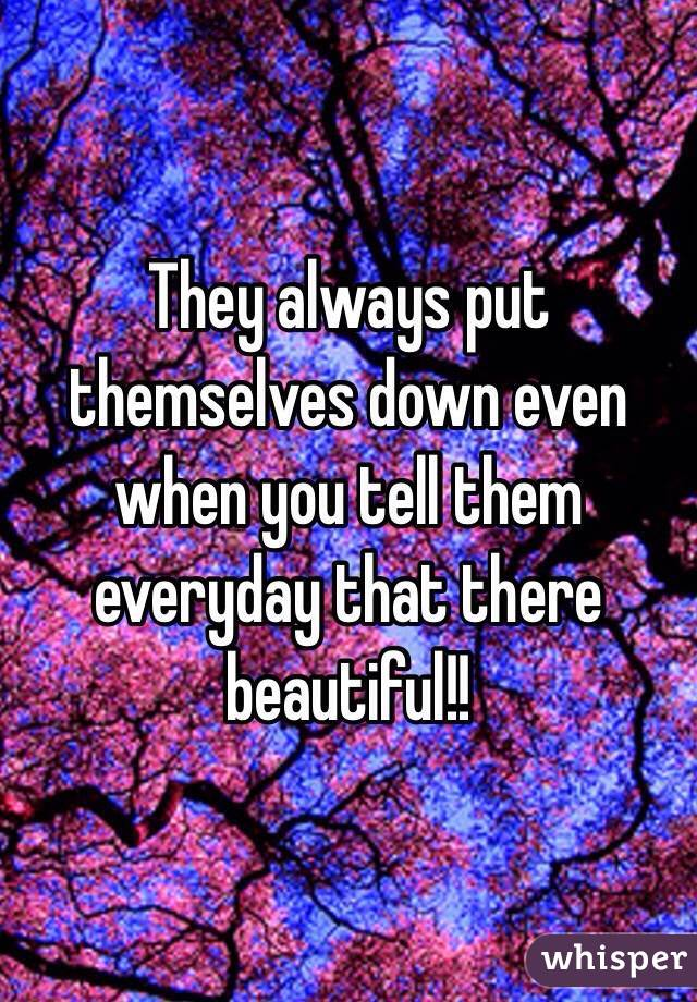 They always put themselves down even when you tell them everyday that there beautiful!!