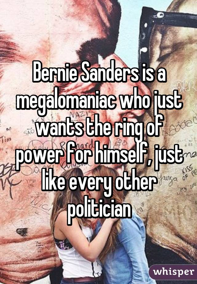 Bernie Sanders is a megalomaniac who just wants the ring of power for himself, just like every other politician