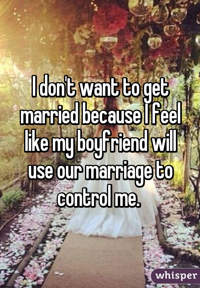 I don't want to get married because I feel like my boyfriend will use our marriage to control me.