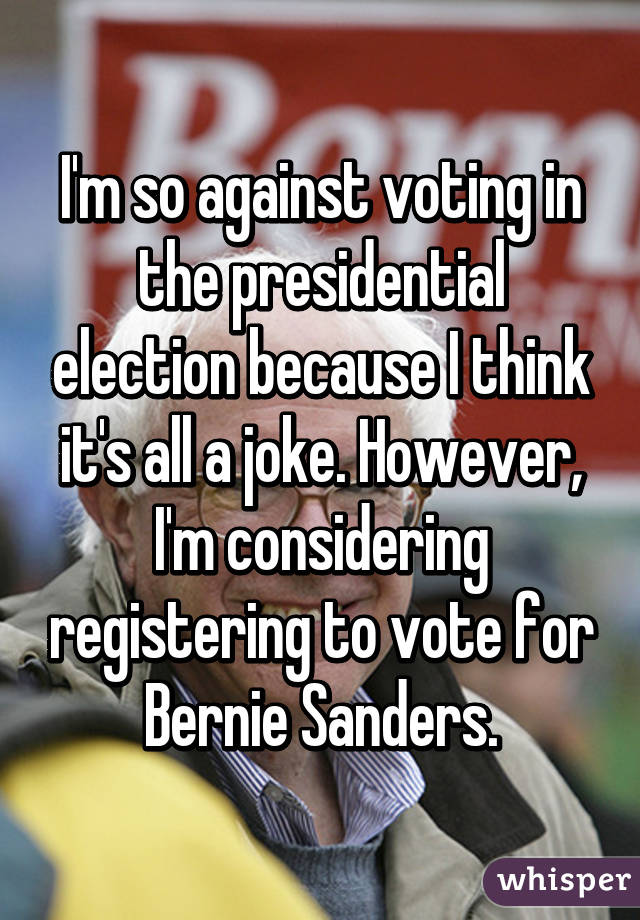 I'm so against voting in the presidential election because I think it's all a joke. However, I'm considering registering to vote for Bernie Sanders.