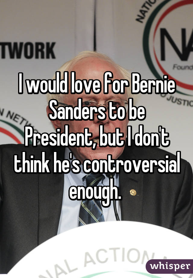 I would love for Bernie Sanders to be President, but I don't think he's controversial enough.