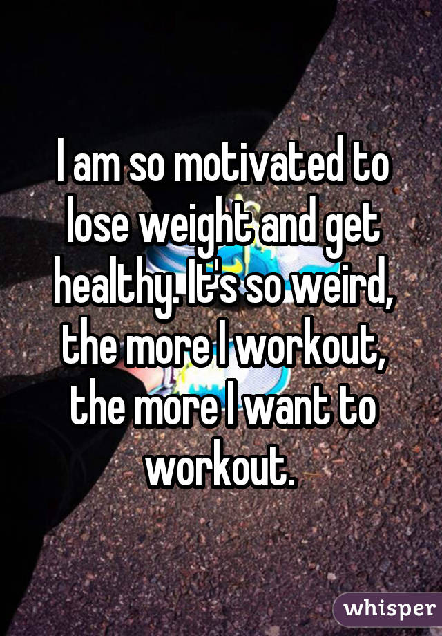 I am so motivated to lose weight and get healthy. It's so weird, the more I workout, the more I want to workout.