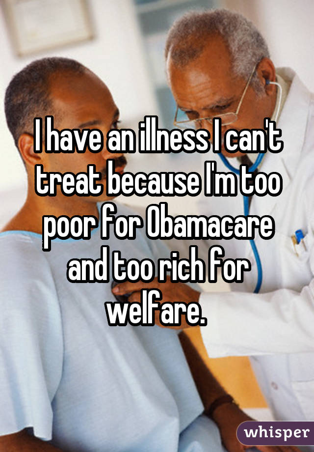 I have an illness I can't treat because I'm too poor for Obamacare and too rich for welfare.