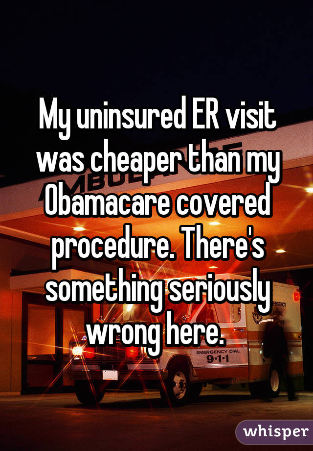 My uninsured ER visit was cheaper than my Obamacare covered procedure. There's something seriously wrong here.