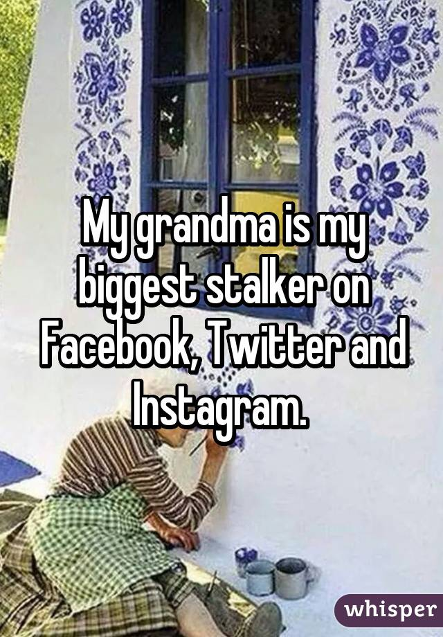 My grandma is my biggest stalker on Facebook, Twitter and Instagram.