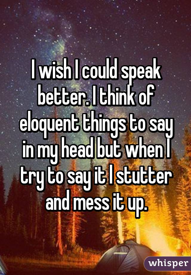 I wish I could speak better. I think of eloquent things to say in my head but when I try to say it I stutter and mess it up.
