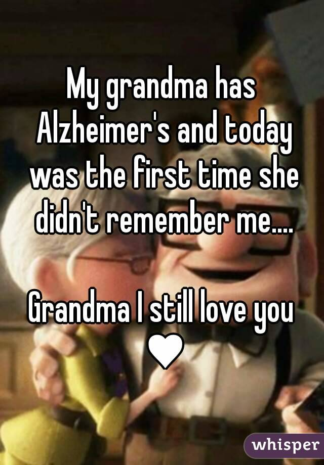 My grandma has Alzheimer's and today was the first time she didn't remember me.... Grandma I still love you ♥
