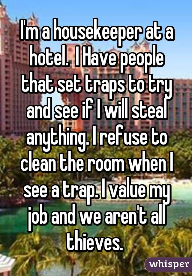 I'm a housekeeper at a hotel.  I Have people that set traps to try and see if I will steal anything. I refuse to clean the room when I see a trap. I value my job and we aren't all thieves.