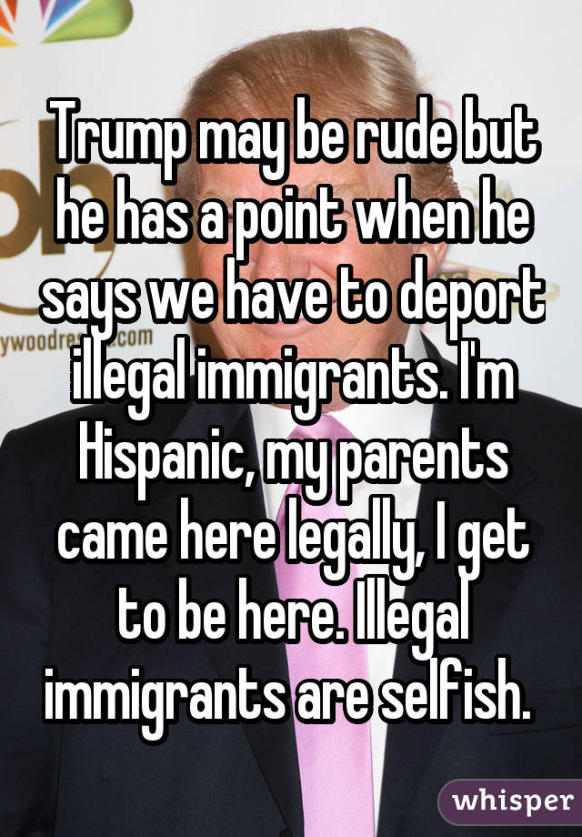 Trump may be rude but he has a point when he says we have to deport illegal immigrants. I'm Hispanic, my parents came here legally, I get to be here. Illegal immigrants are selfish.