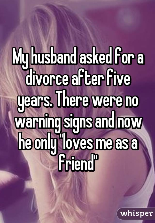 "My husband asked for a divorce after five years. There were no warning signs and now he only ""loves me as a friend"""