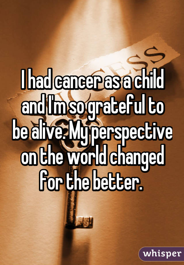 I had cancer as a child and I'm so grateful to be alive. My perspective on the world changed for the better.