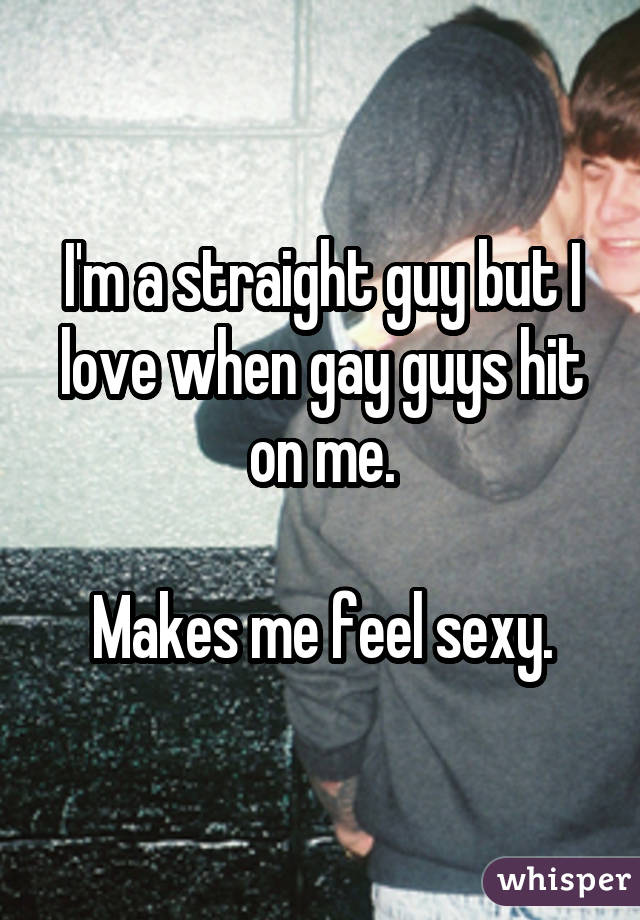 I'm a straight guy but I love when gay guys hit on me. Makes me feel sexy.