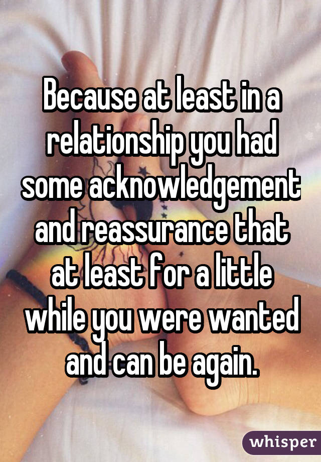 Because at least in a relationship you had some acknowledgement and reassurance that at least for a little while you were wanted and can be again.