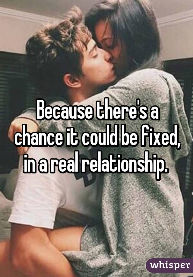 Because there's a chance it could be fixed, in a real relationship.