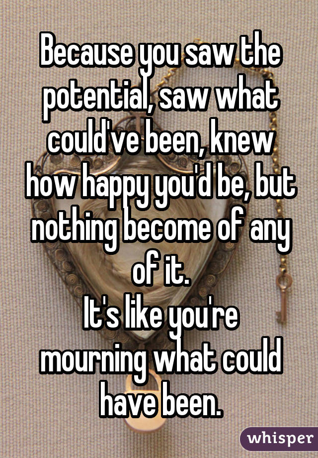 Because you saw the potential, saw what could've been, knew how happy you'd be, but nothing become of any of it. It's like you're mourning what could have been.