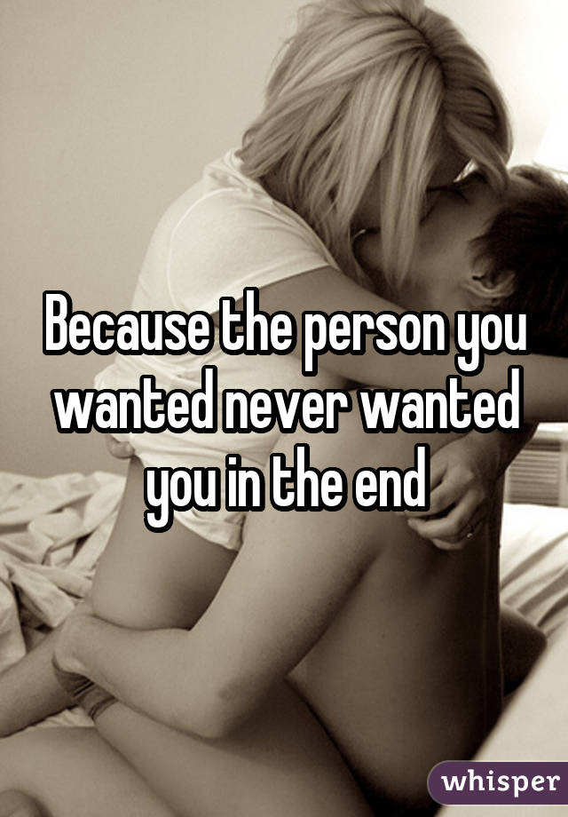 Because the person you wanted never wanted you in the end