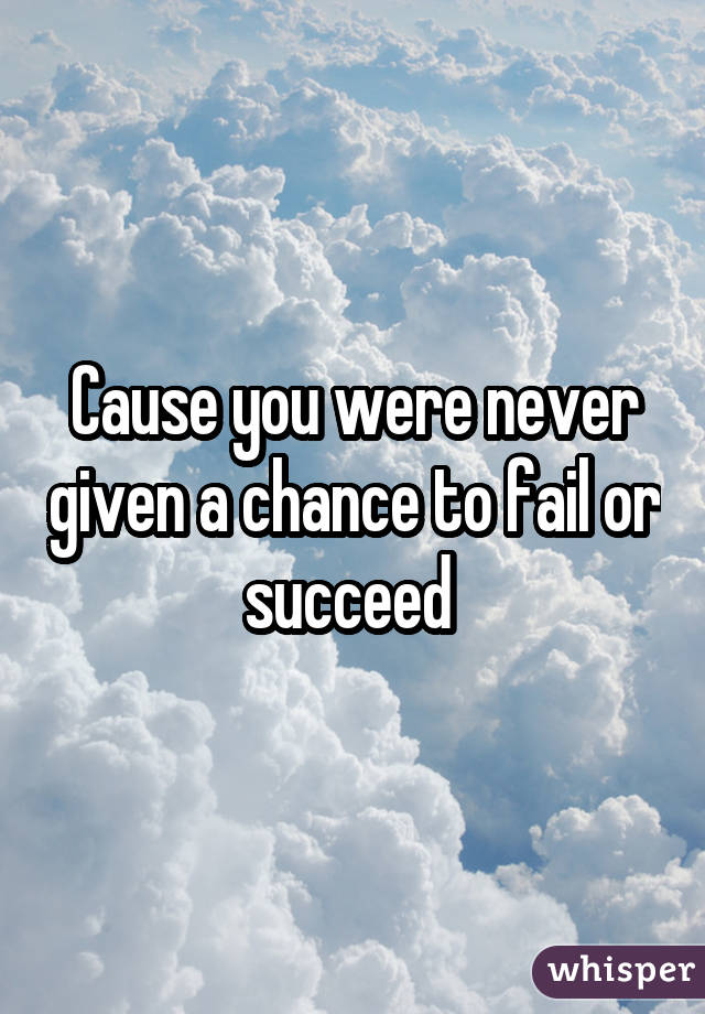 Cause you were never given a chance to fail or succeed