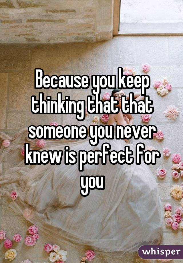 Because you keep thinking that that someone you never knew is perfect for you