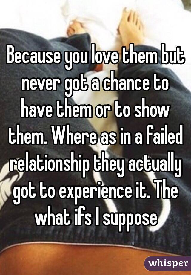 Because you love them but never got a chance to have them or to show them. Where as in a failed relationship they actually got to experience it. The what ifs I suppose