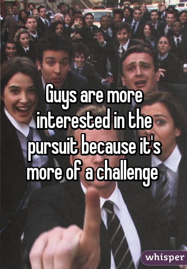 Guys are more interested in the pursuit because it's more of a challenge