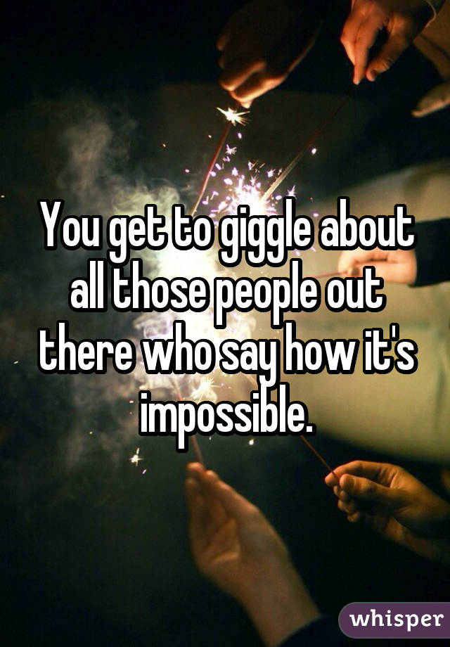 You get to giggle about all those people out there who say how it's impossible.