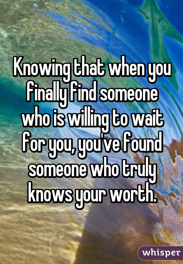 Knowing that when you finally find someone who is willing to wait for you, you've found someone who truly knows your worth.