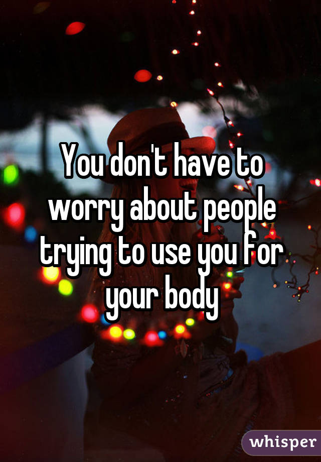 You don't have to worry about people trying to use you for your body