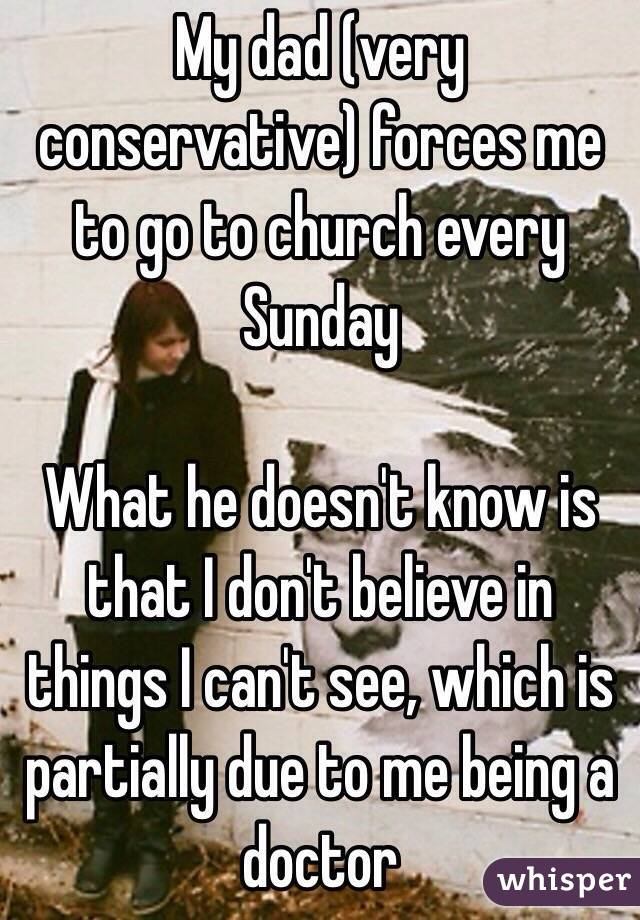 My dad (very conservative) forces me to go to church every Sunday What he doesn't know is that I don't believe in things I can't see, which is partially due to me being a doctor