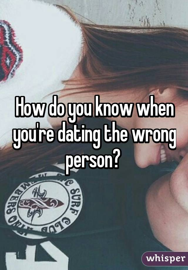 How to know youre dating the wrong person