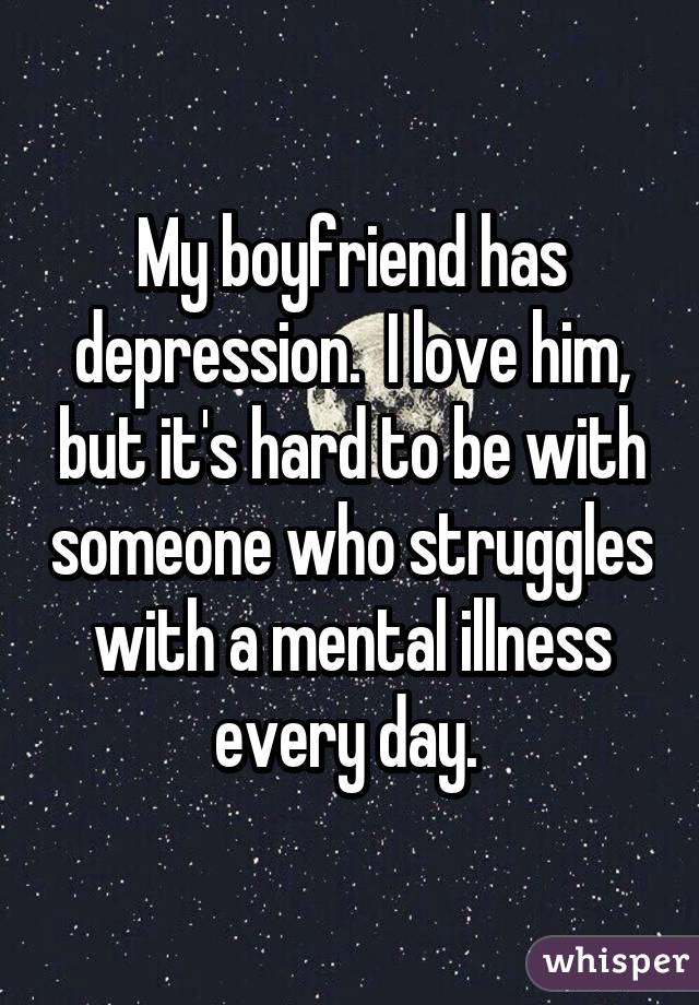 My boyfriend has depression.  I love him, but it's hard to be with someone who struggles with a mental illness every day.