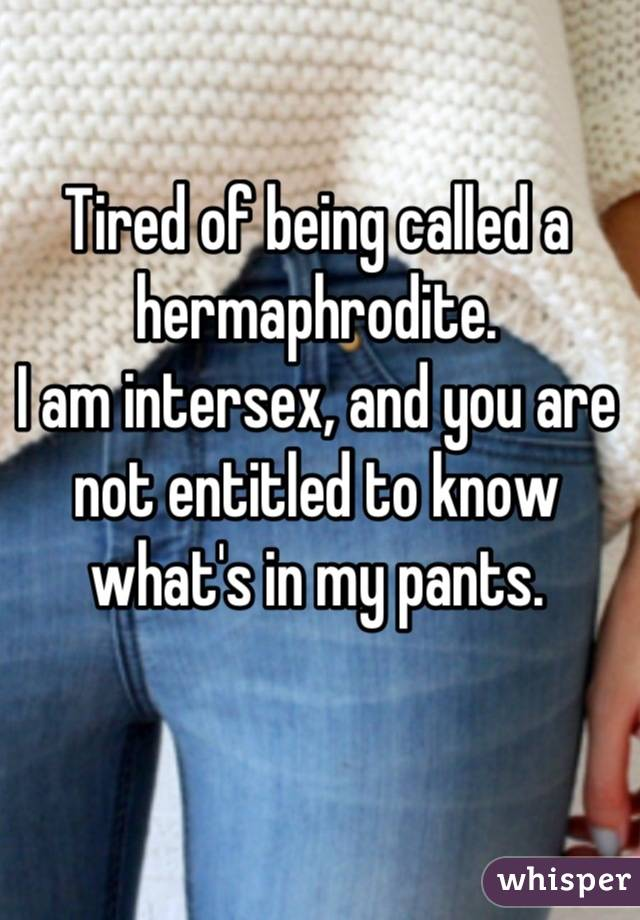Tired of being called a hermaphrodite.  I am intersex, and you are not entitled to know what's in my pants.