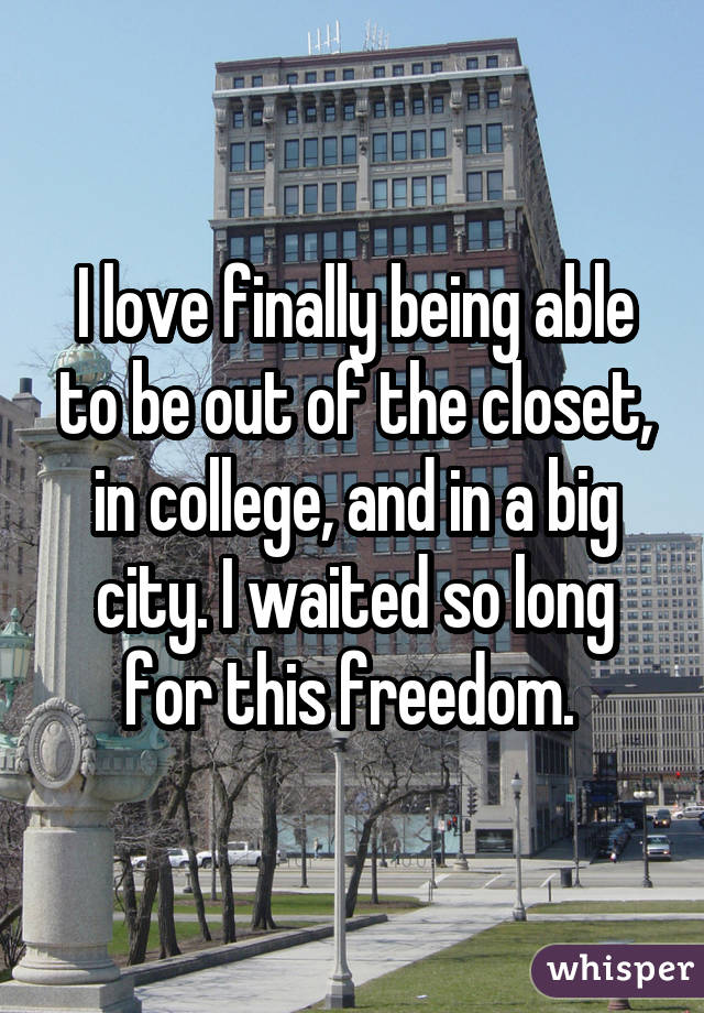 I love finally being able to be out of the closet, in college, and in a big city. I waited so long for this freedom.