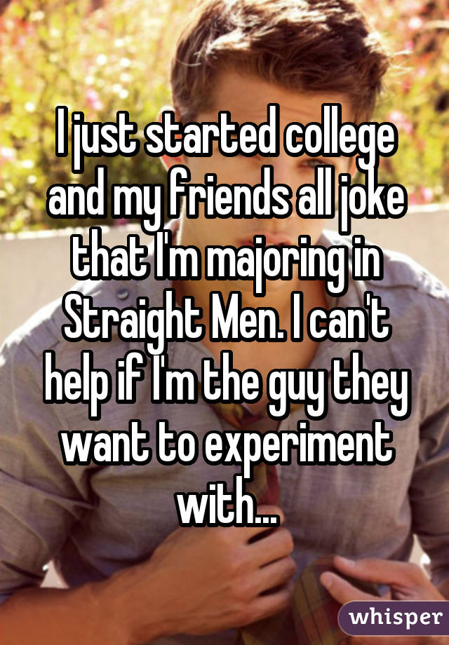 I just started college and my friends all joke that I'm majoring in Straight Men. I can't help if I'm the guy they want to experiment with...