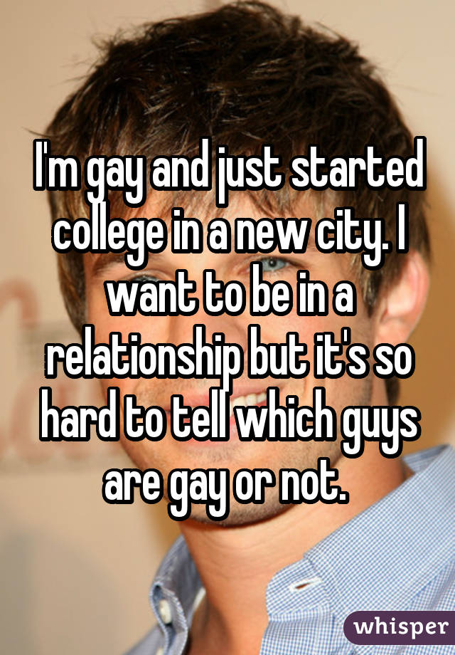 I'm gay and just started college in a new city. I want to be in a relationship but it's so hard to tell which guys are gay or not.