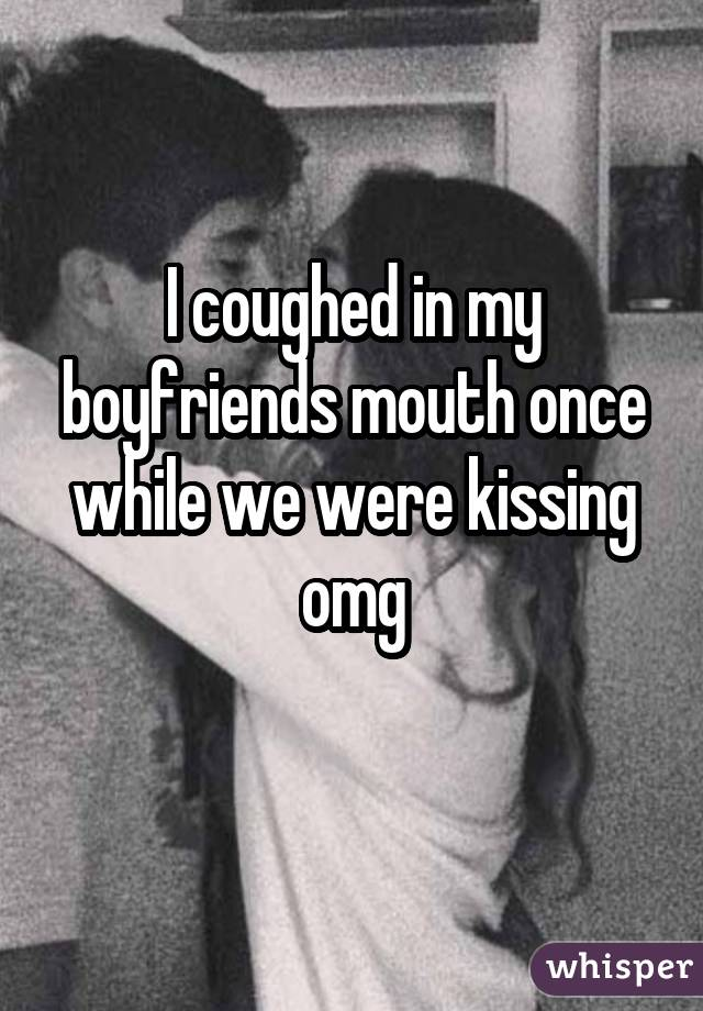I coughed in my boyfriends mouth once while we were kissing omg