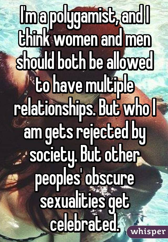 I'm a polygamist, and I think women and men should both be allowed to have multiple relationships. But who I am gets rejected by society. But other peoples' obscure sexualities get celebrated.