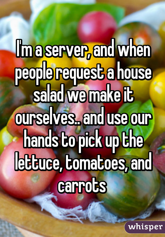 I'm a server, and when people request a house salad we make it ourselves.. and use our hands to pick up the lettuce, tomatoes, and carrots