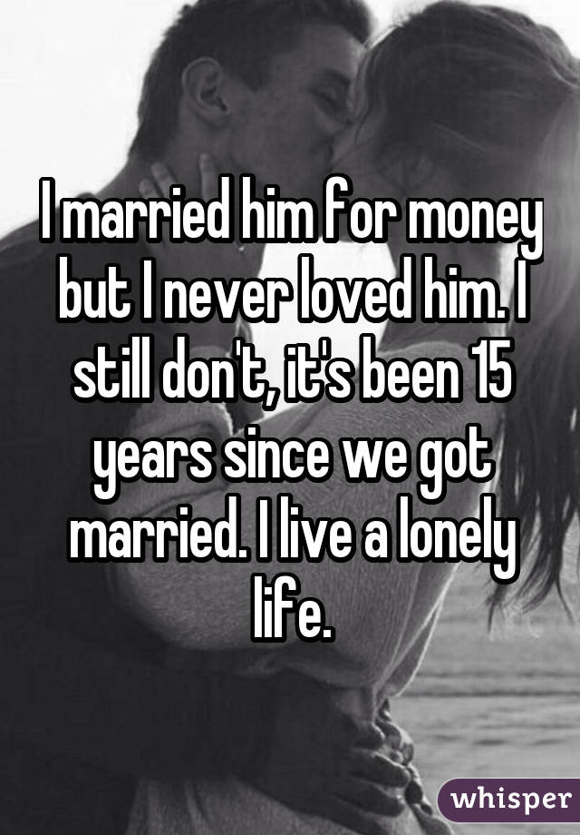 I married him for money but I never loved him. I still don