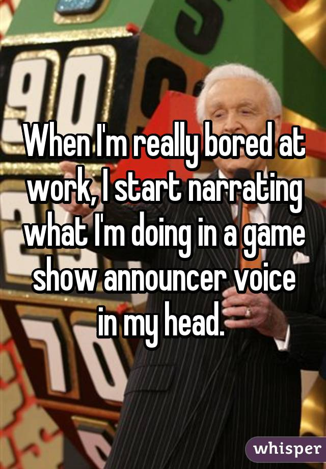 When I'm really bored at work, I start narrating what I'm doing in a game show announcer voice in my head.