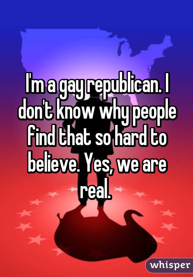 I'm a gay republican. I don't know why people find that so hard to believe. Yes, we are real.