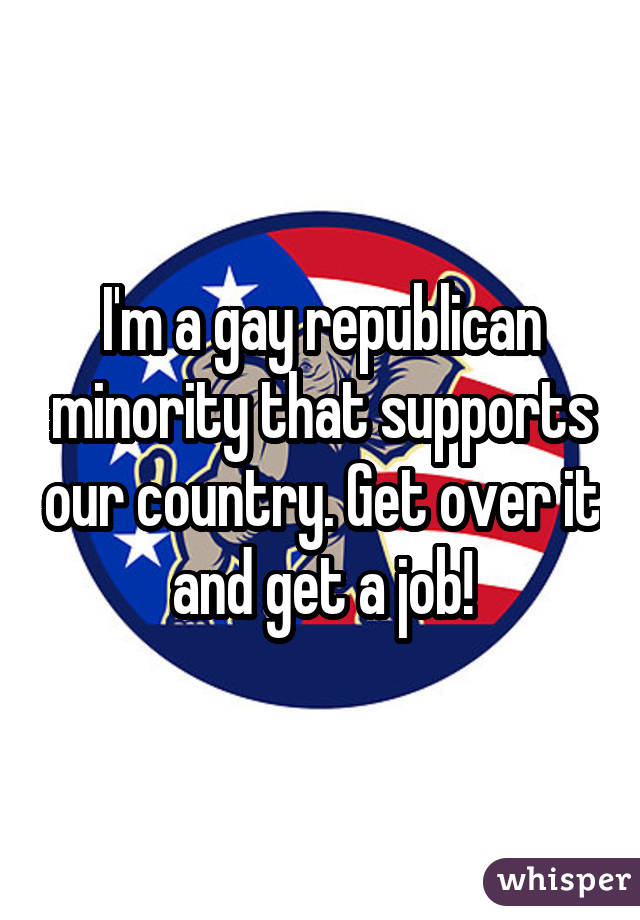 I'm a gay republican minority that supports our country. Get over it and get a job!