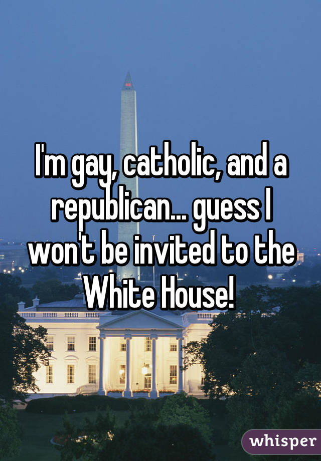 I'm gay, catholic, and a republican... guess I won't be invited to the White House!