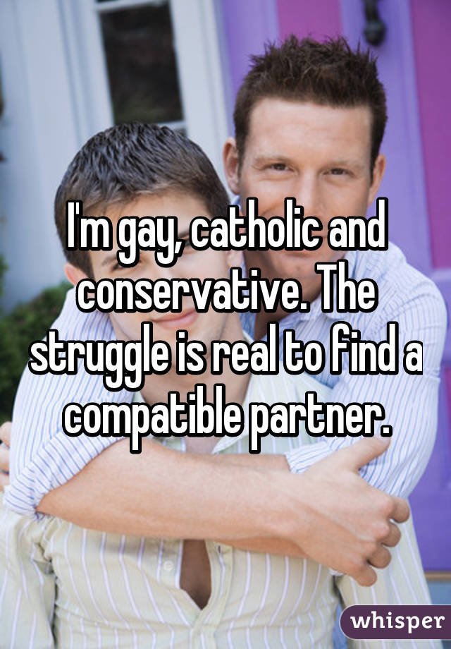 I'm gay, catholic and conservative. The struggle is real to find a compatible partner.