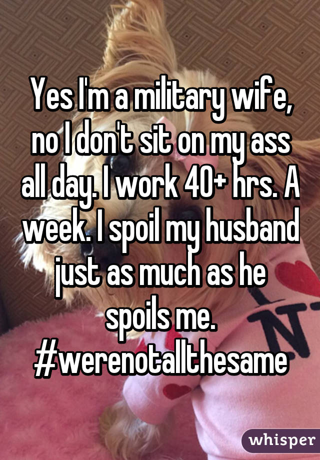 Yes I'm a military wife, no I don't sit on my ass all day. I work 40+ hrs. A week. I spoil my husband just as much as he spoils me. #werenotallthesame