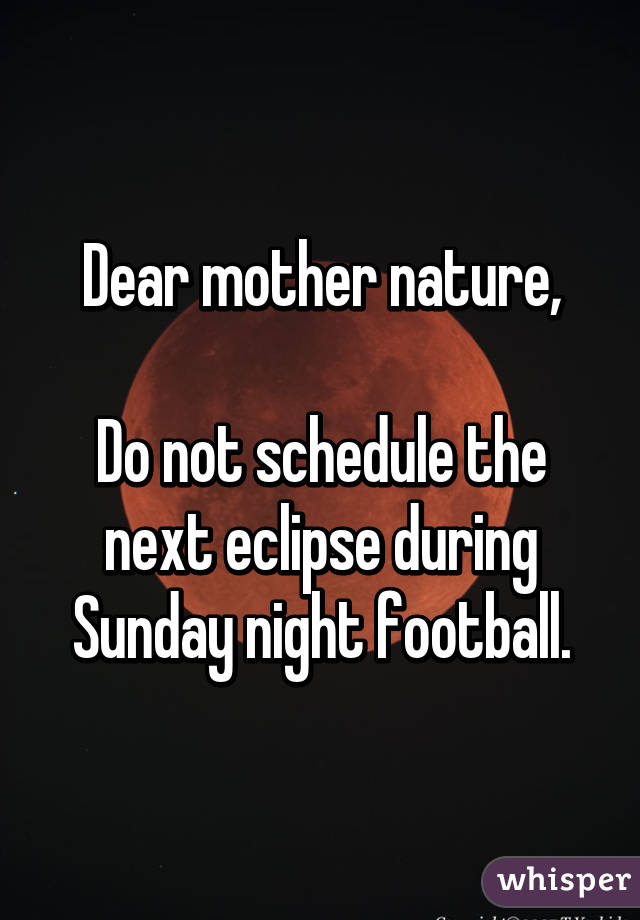 Dear mother nature, Do not schedule the next eclipse during Sunday night football.